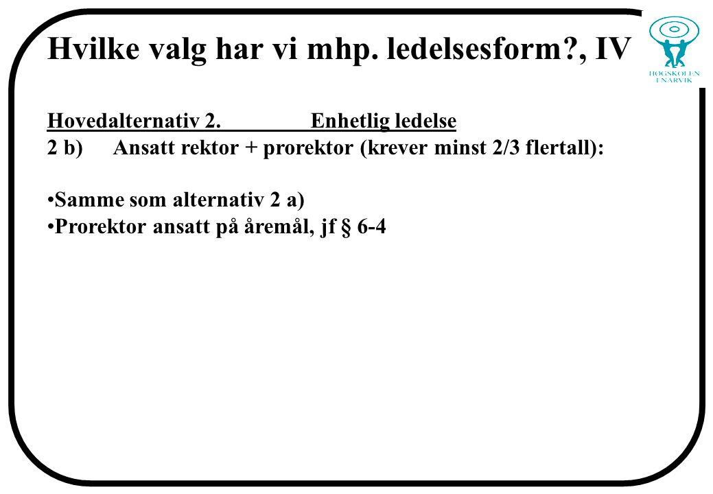 Hvilke valg har vi mhp. ledelsesform?, IV Hovedalternativ 2. Enhetlig ledelse 2 b)Ansatt rektor + prorektor (krever minst 2/3 flertall): Samme som alt