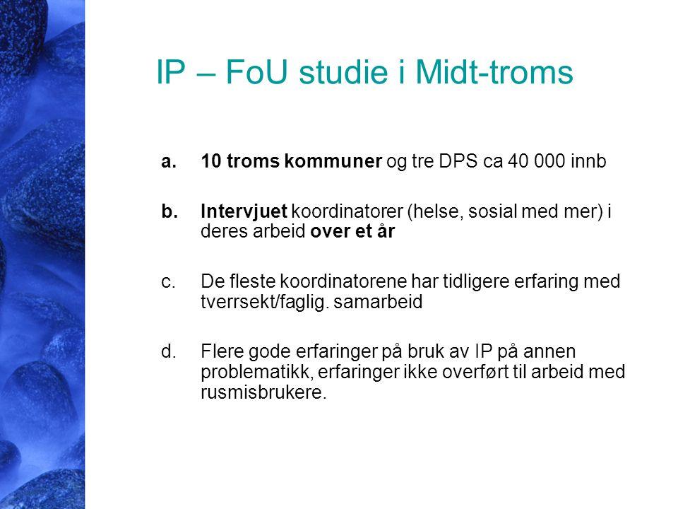 IP – FoU studie i Midt-troms a.10 troms kommuner og tre DPS ca 40 000 innb b.Intervjuet koordinatorer (helse, sosial med mer) i deres arbeid over et å
