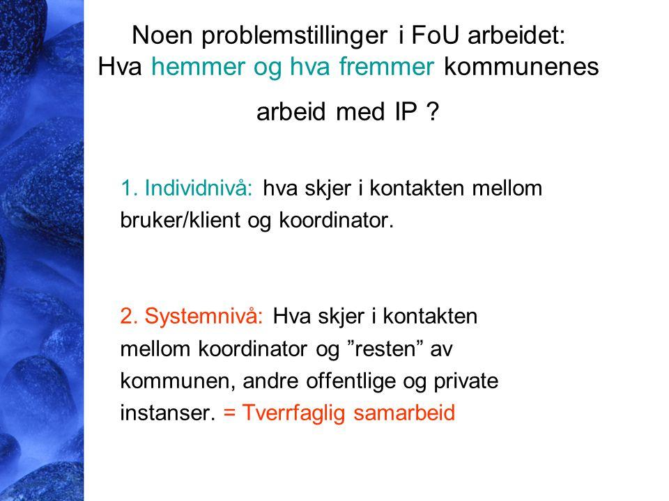 Noen problemstillinger i FoU arbeidet: Hva hemmer og hva fremmer kommunenes arbeid med IP ? 1. Individnivå: hva skjer i kontakten mellom bruker/klient