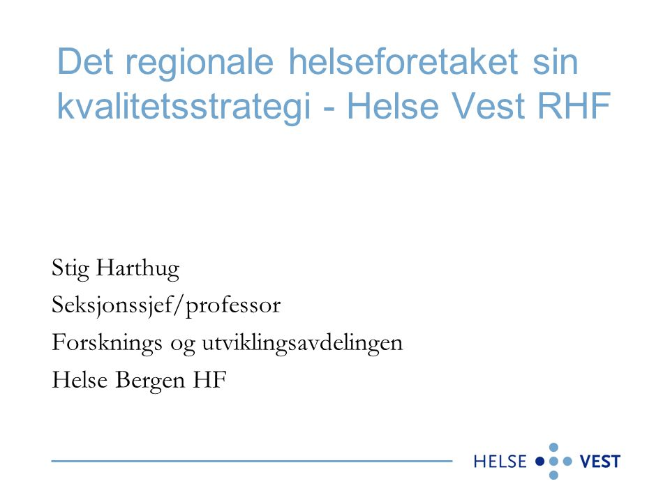 Det regionale helseforetaket sin kvalitetsstrategi - Helse Vest RHF Stig Harthug Seksjonssjef/professor Forsknings og utviklingsavdelingen Helse Berge