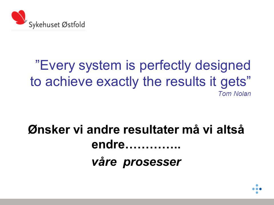 Every system is perfectly designed to achieve exactly the results it gets Tom Nolan Ønsker vi andre resultater må vi altså endre…………..