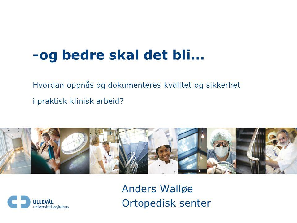 -og bedre skal det bli… Hvordan oppnås og dokumenteres kvalitet og sikkerhet i praktisk klinisk arbeid? Anders Walløe Ortopedisk senter