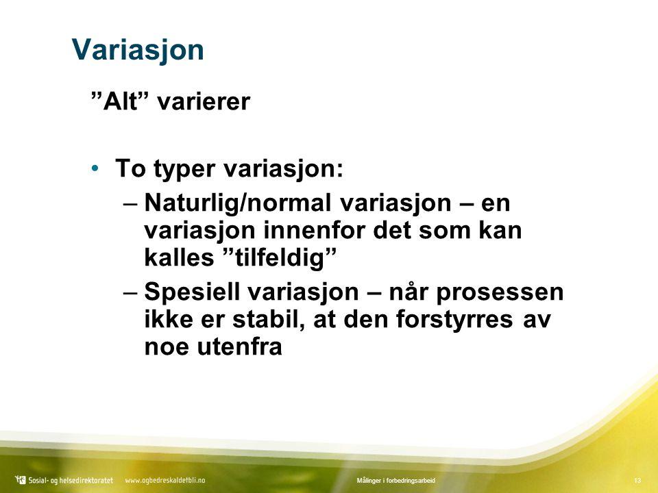 13Målinger i forbedringsarbeid Variasjon Alt varierer To typer variasjon: –Naturlig/normal variasjon – en variasjon innenfor det som kan kalles tilfeldig –Spesiell variasjon – når prosessen ikke er stabil, at den forstyrres av noe utenfra
