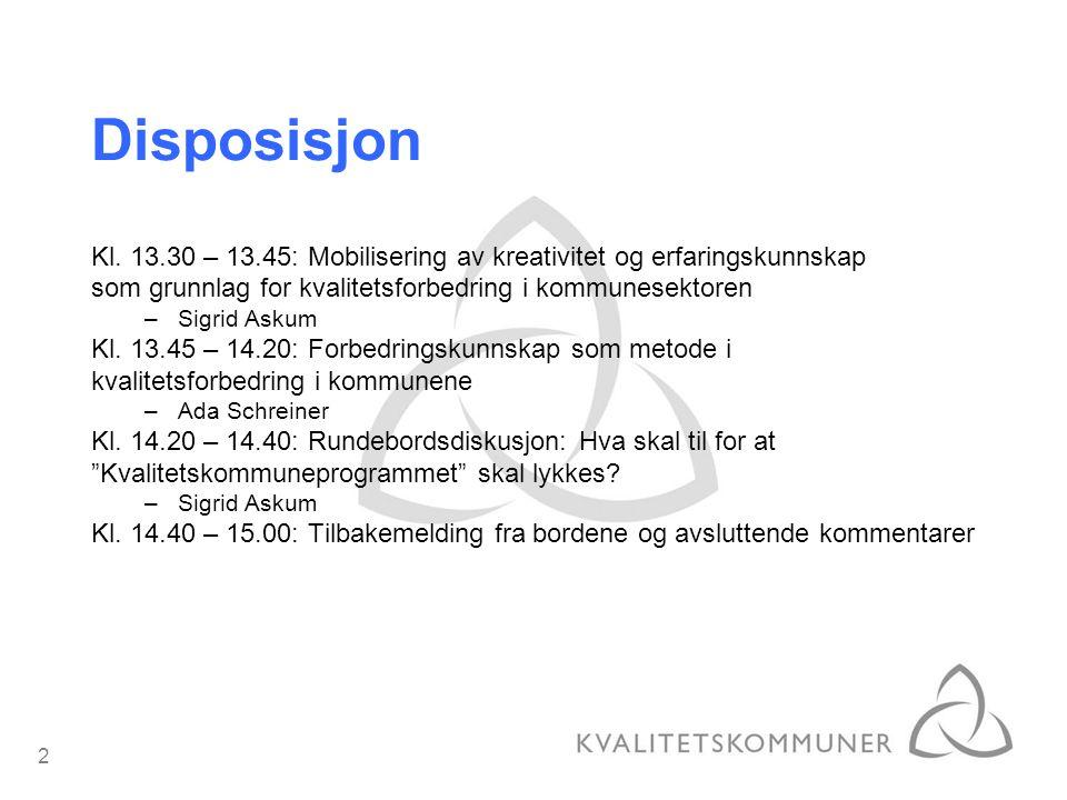 2 Disposisjon Kl. 13.30 – 13.45: Mobilisering av kreativitet og erfaringskunnskap som grunnlag for kvalitetsforbedring i kommunesektoren –Sigrid Askum