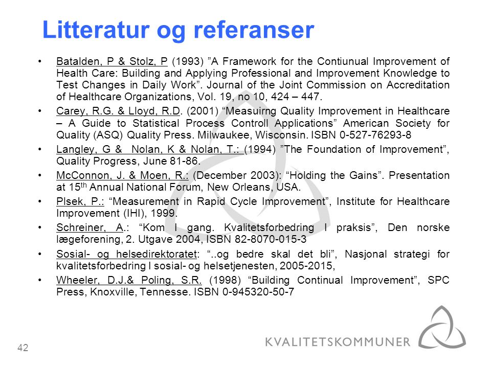 42 Litteratur og referanser Batalden, P & Stolz, P (1993) A Framework for the Contiunual Improvement of Health Care: Building and Applying Professional and Improvement Knowledge to Test Changes in Daily Work .