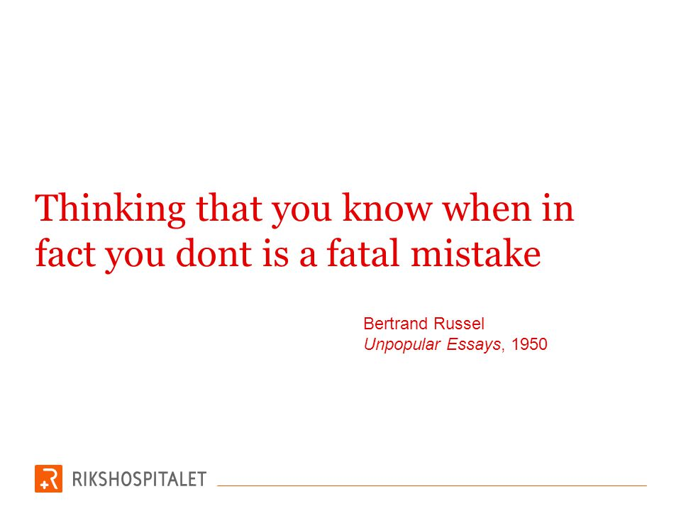 Thinking that you know when in fact you dont is a fatal mistake Bertrand Russel Unpopular Essays, 1950