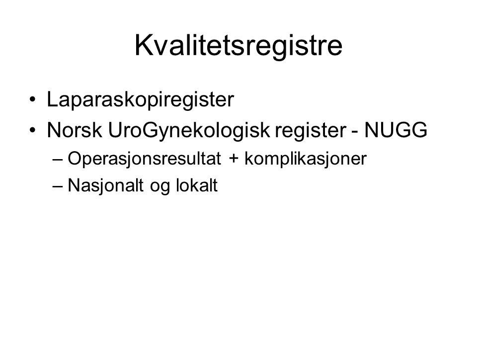 Kvalitetsregistre Laparaskopiregister Norsk UroGynekologisk register - NUGG –Operasjonsresultat + komplikasjoner –Nasjonalt og lokalt