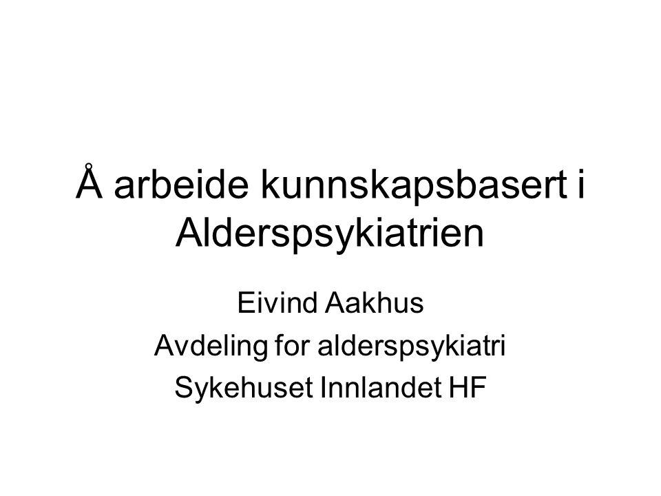 Å arbeide kunnskapsbasert i Alderspsykiatrien Eivind Aakhus Avdeling for alderspsykiatri Sykehuset Innlandet HF