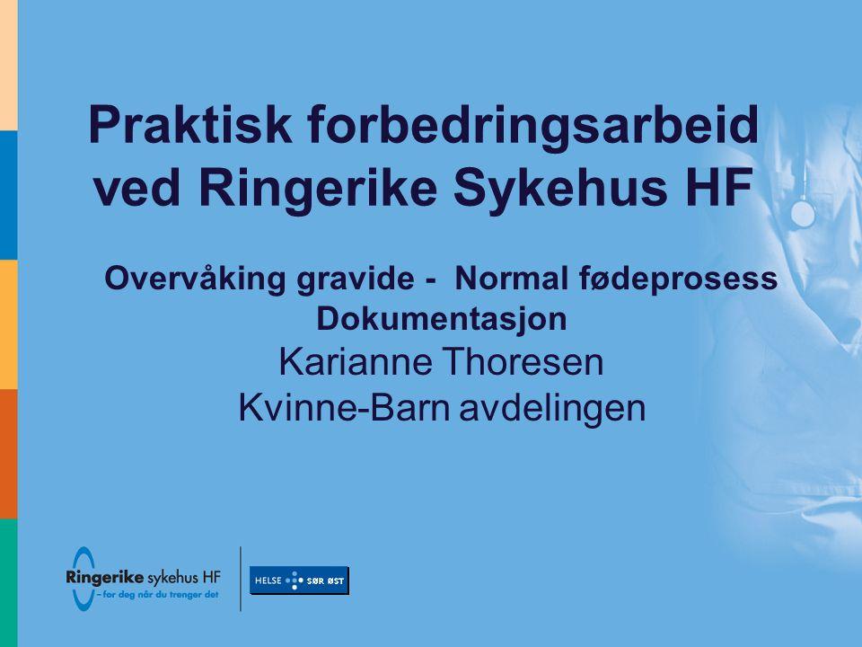 Praktisk forbedringsarbeid ved Ringerike Sykehus HF Overvåking gravide - Normal fødeprosess Dokumentasjon Karianne Thoresen Kvinne-Barn avdelingen