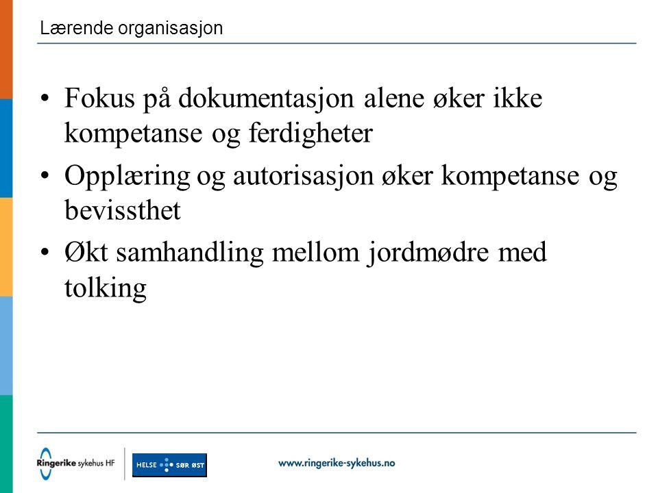 Lærende organisasjon Fokus på dokumentasjon alene øker ikke kompetanse og ferdigheter Opplæring og autorisasjon øker kompetanse og bevissthet Økt samhandling mellom jordmødre med tolking