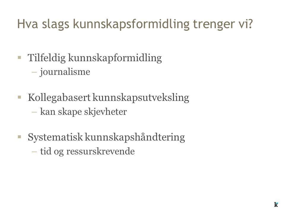 Hva slags kunnskapsformidling trenger vi?  Tilfeldig kunnskapformidling –journalisme  Kollegabasert kunnskapsutveksling –kan skape skjevheter  Syst