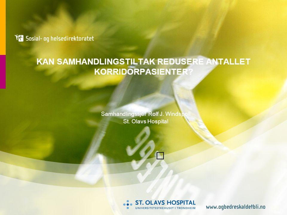KAN SAMHANDLINGSTILTAK REDUSERE ANTALLET KORRIDORPASIENTER? Samhandlingssjef Rolf J. Windspoll St. Olavs Hospital