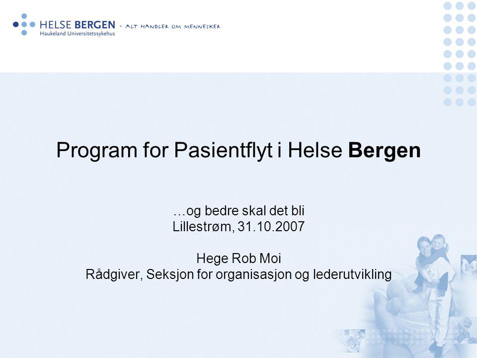 Program for Pasientflyt i Helse Bergen …og bedre skal det bli Lillestrøm, 31.10.2007 Hege Rob Moi Rådgiver, Seksjon for organisasjon og lederutvikling