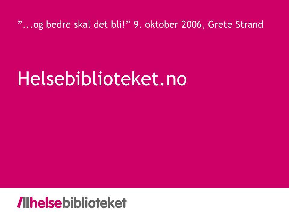 Helsebiblioteket.no ...og bedre skal det bli! 9. oktober 2006, Grete Strand
