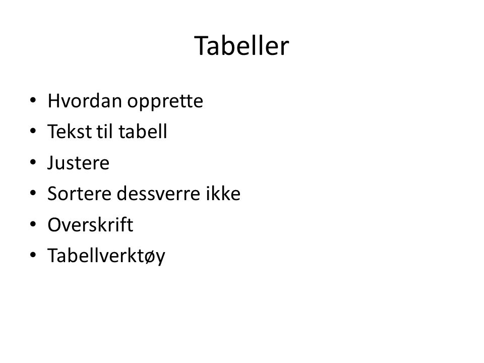Tabeller Hvordan opprette Tekst til tabell Justere Sortere dessverre ikke Overskrift Tabellverktøy