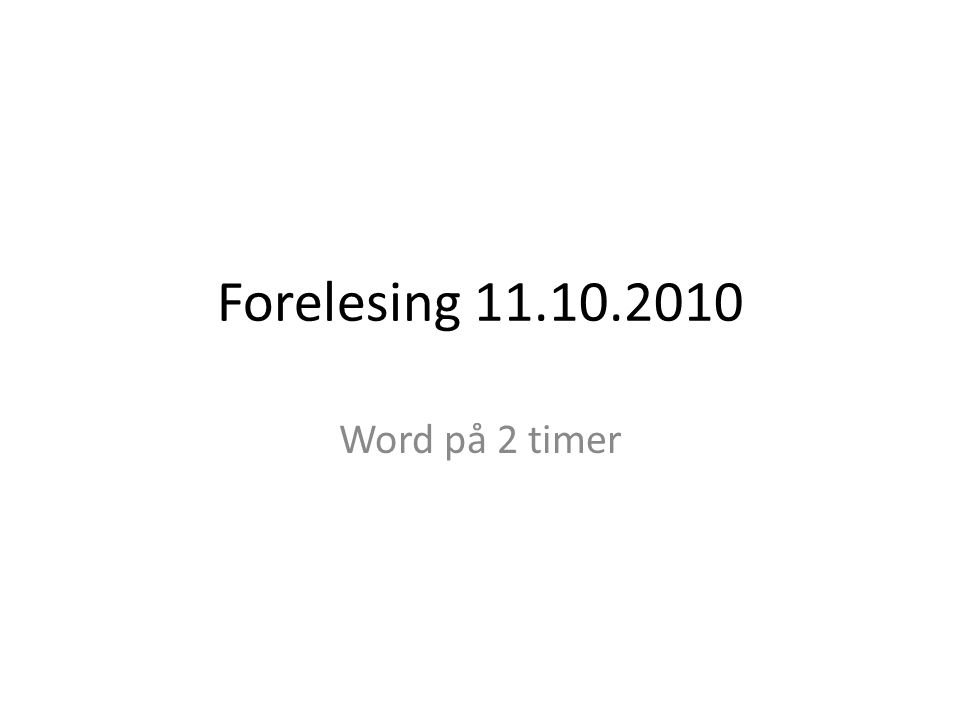 Forelesing 11.10.2010 Word på 2 timer
