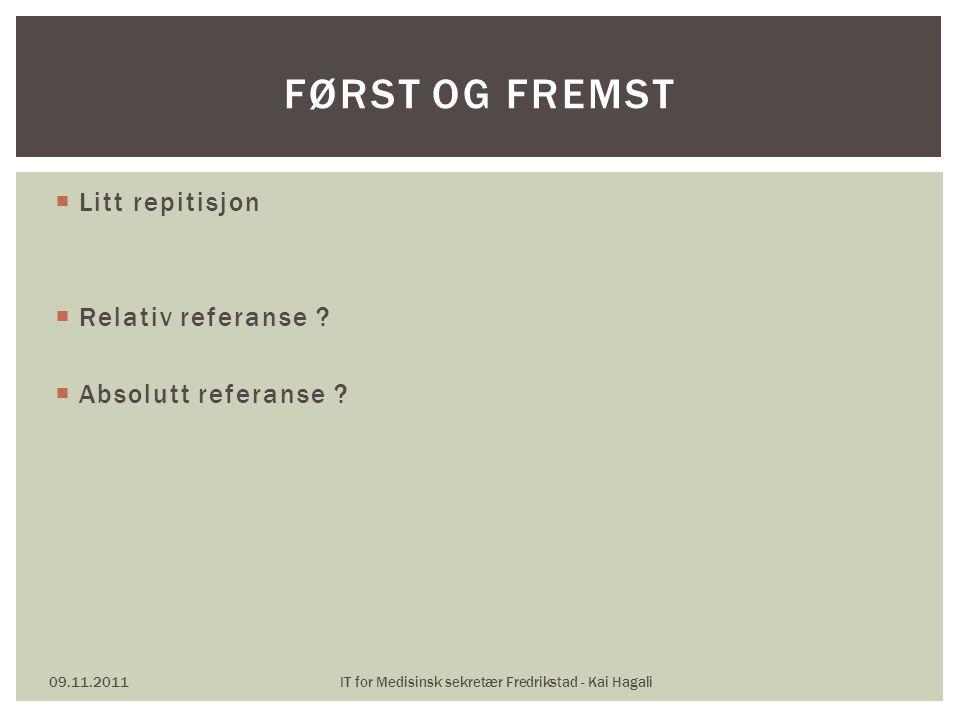  Litt repitisjon  Relativ referanse ?  Absolutt referanse ? 09.11.2011IT for Medisinsk sekretær Fredrikstad - Kai Hagali FØRST OG FREMST