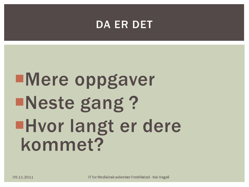  Mere oppgaver  Neste gang ?  Hvor langt er dere kommet? 09.11.2011IT for Medisinsk sekretær Fredrikstad - Kai Hagali DA ER DET