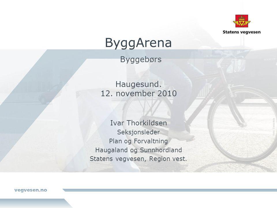 ByggArena Byggebørs Haugesund. 12. november 2010 Ivar Thorkildsen Seksjonsleder Plan og Forvaltning Haugaland og Sunnhordland Statens vegvesen, Region