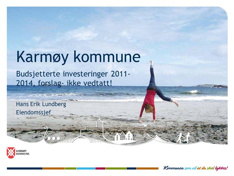 Karmøy kommune Budsjetterte investeringer 2011- 2014, forslag- ikke vedtatt! Hans Erik Lundberg Eiendomssjef