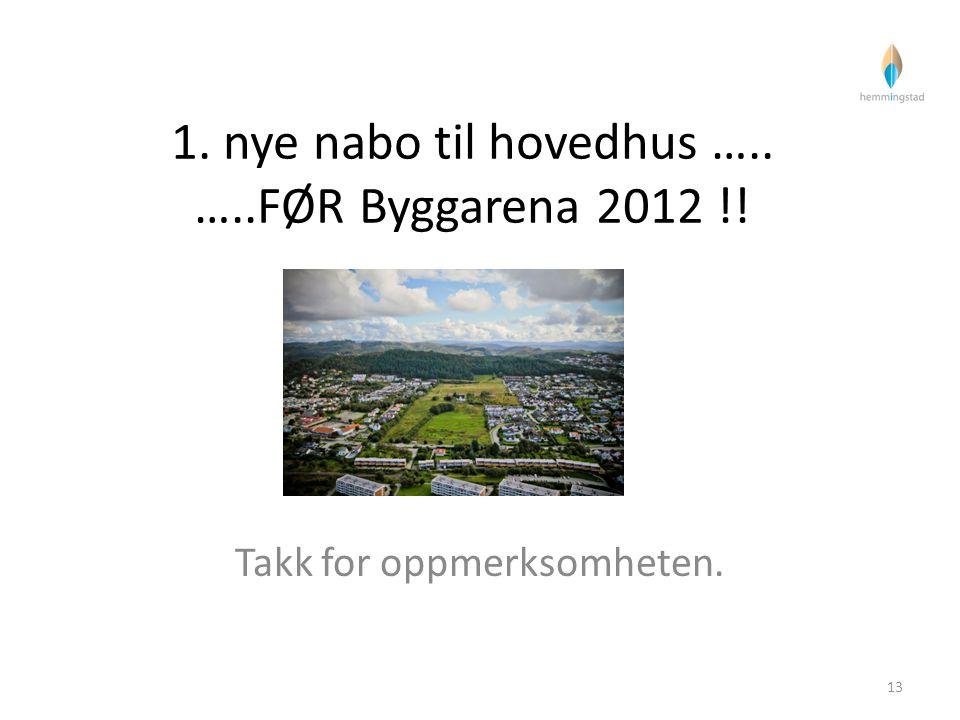 1. nye nabo til hovedhus ….. …..FØR Byggarena 2012 !! Takk for oppmerksomheten. 13