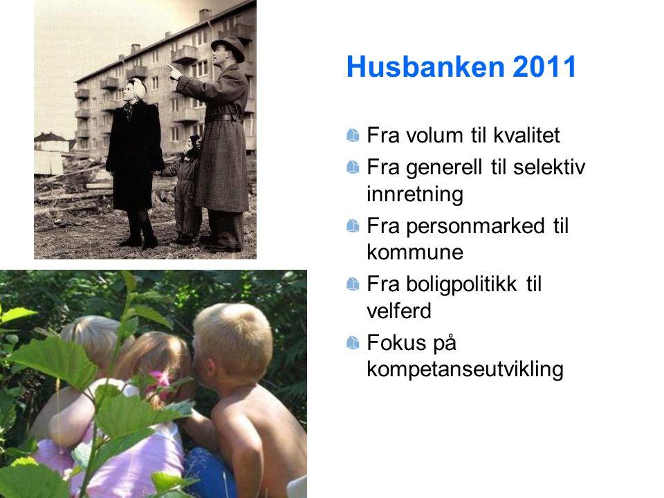 Husbanken 2011 Fra volum til kvalitet Fra generell til selektiv innretning Fra personmarked til kommune Fra boligpolitikk til velferd Fokus på kompeta