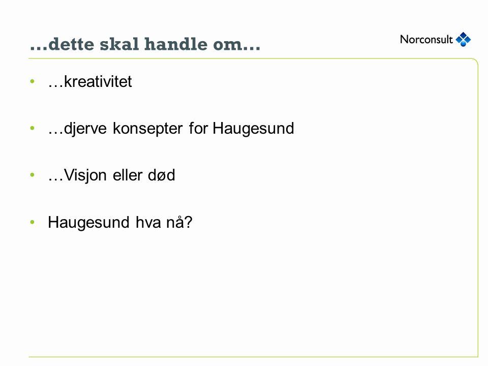 …dette skal handle om… …kreativitet …djerve konsepter for Haugesund …Visjon eller død Haugesund hva nå?