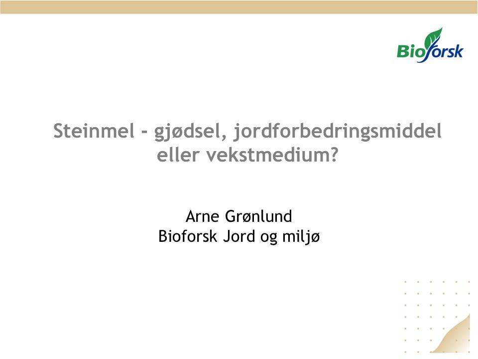 Steinmel - gjødsel, jordforbedringsmiddel eller vekstmedium? Arne Grønlund Bioforsk Jord og miljø