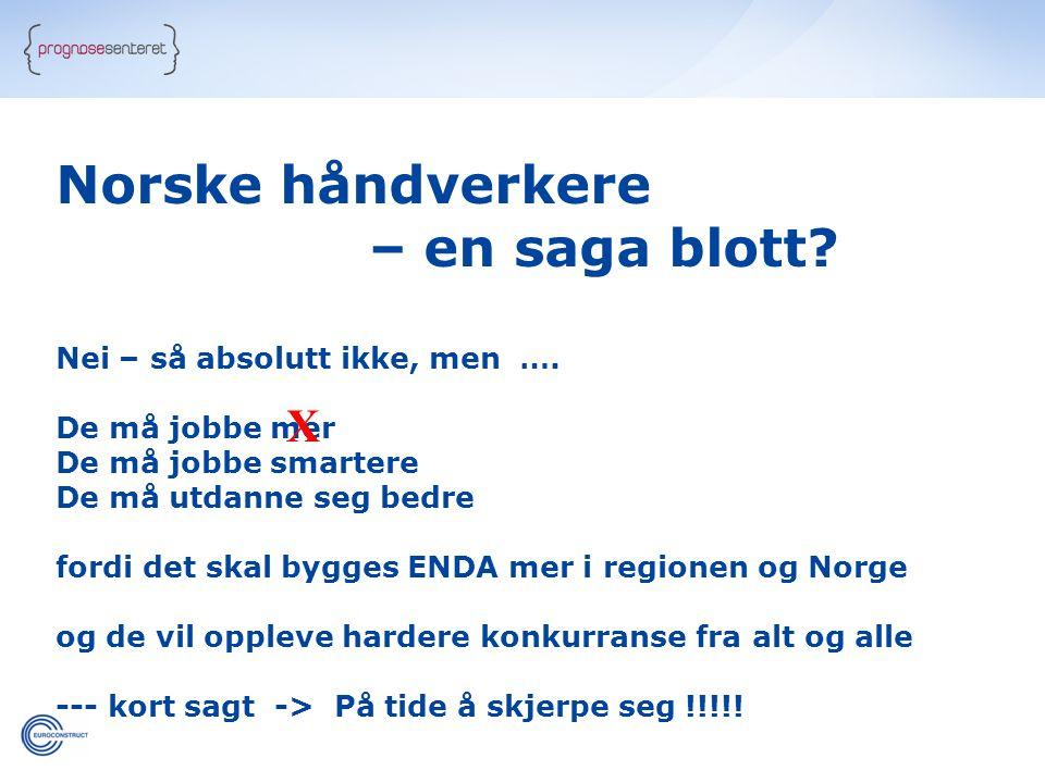 Norske håndverkere – en saga blott? Nei – så absolutt ikke, men …. De må jobbe mer De må jobbe smartere De må utdanne seg bedre fordi det skal bygges