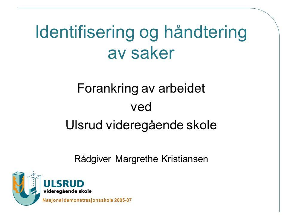 Nasjonal demonstrasjonsskole 2005-07 Identifisering og håndtering av saker Forankring av arbeidet ved Ulsrud videregående skole Rådgiver Margrethe Kristiansen