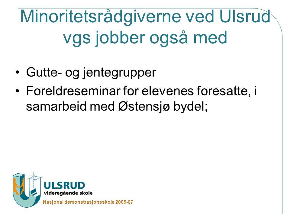 Nasjonal demonstrasjonsskole 2005-07 Minoritetsrådgiverne ved Ulsrud vgs jobber også med Gutte- og jentegrupper Foreldreseminar for elevenes foresatte, i samarbeid med Østensjø bydel;