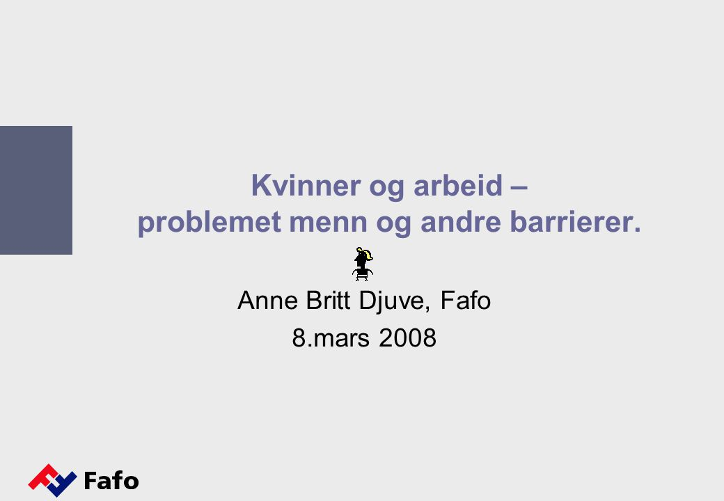 Kvinner og arbeid – problemet menn og andre barrierer. Anne Britt Djuve, Fafo 8.mars 2008