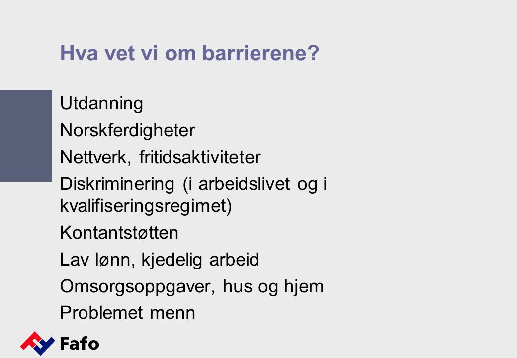 Hva vet vi om barrierene? Utdanning Norskferdigheter Nettverk, fritidsaktiviteter Diskriminering (i arbeidslivet og i kvalifiseringsregimet) Kontantst