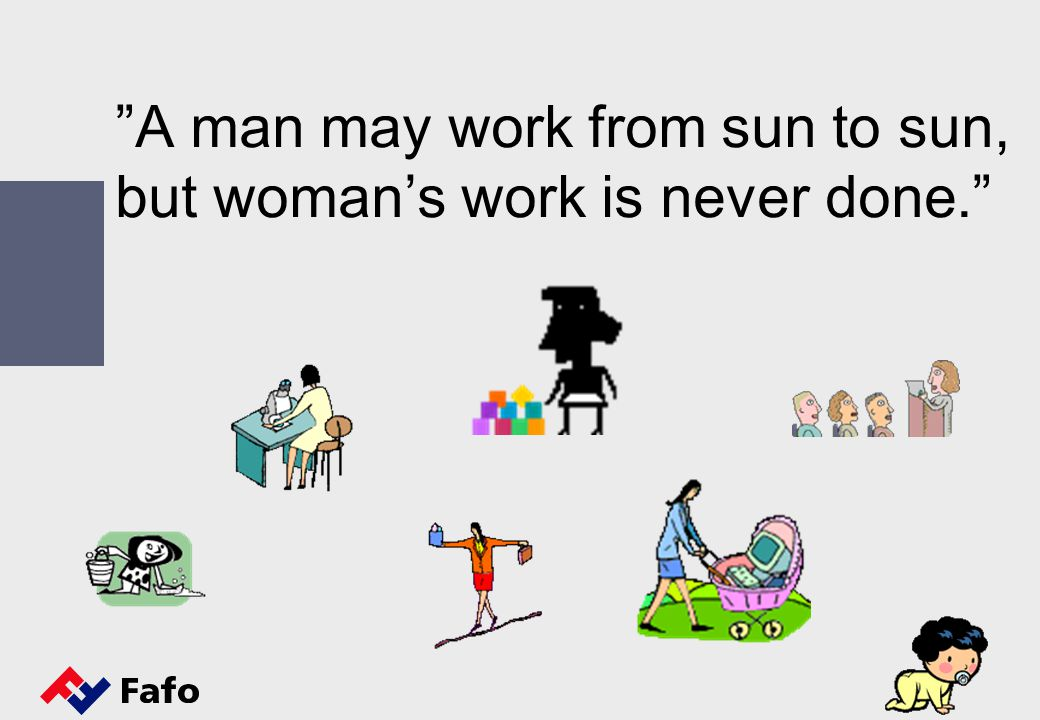 A man may work from sun to sun, but woman's work is never done.