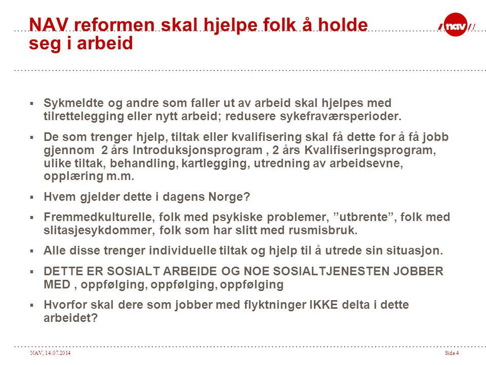 NAV, 14.07.2014Side 4 NAV reformen skal hjelpe folk å holde seg i arbeid  Sykmeldte og andre som faller ut av arbeid skal hjelpes med tilrettelegging eller nytt arbeid; redusere sykefraværsperioder.