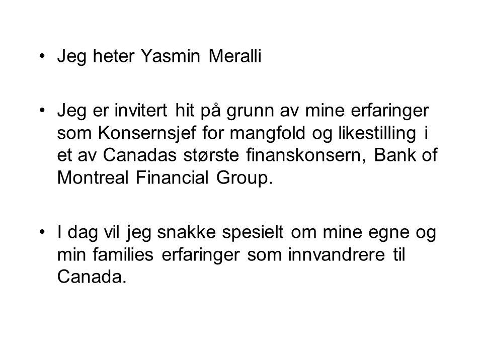 Jeg heter Yasmin Meralli Jeg er invitert hit på grunn av mine erfaringer som Konsernsjef for mangfold og likestilling i et av Canadas største finanskonsern, Bank of Montreal Financial Group.