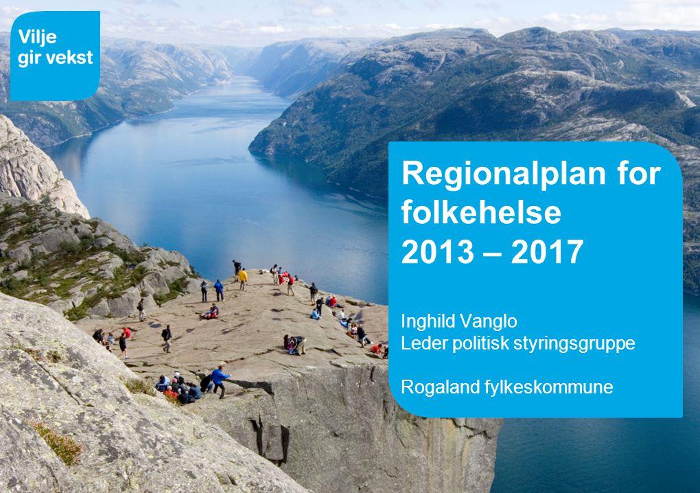 14.07.2014 Regionalplan for folkehelse 2013 – 2017 Inghild Vanglo Leder politisk styringsgruppe Rogaland fylkeskommune