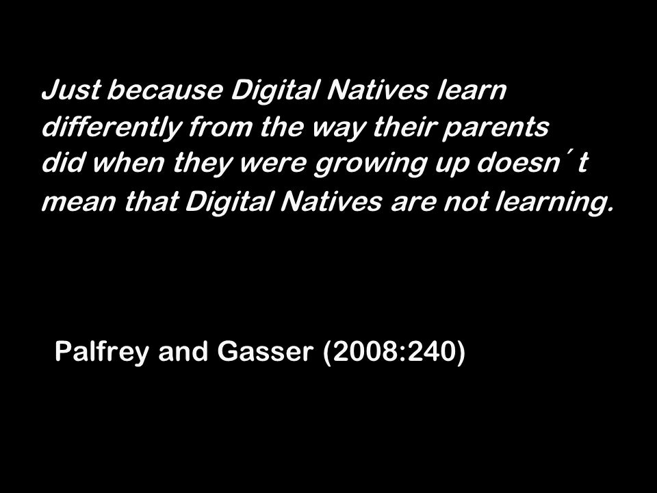 Just because Digital Natives learn differently from the way their parents did when they were growing up doesn´t mean that Digital Natives are not lear