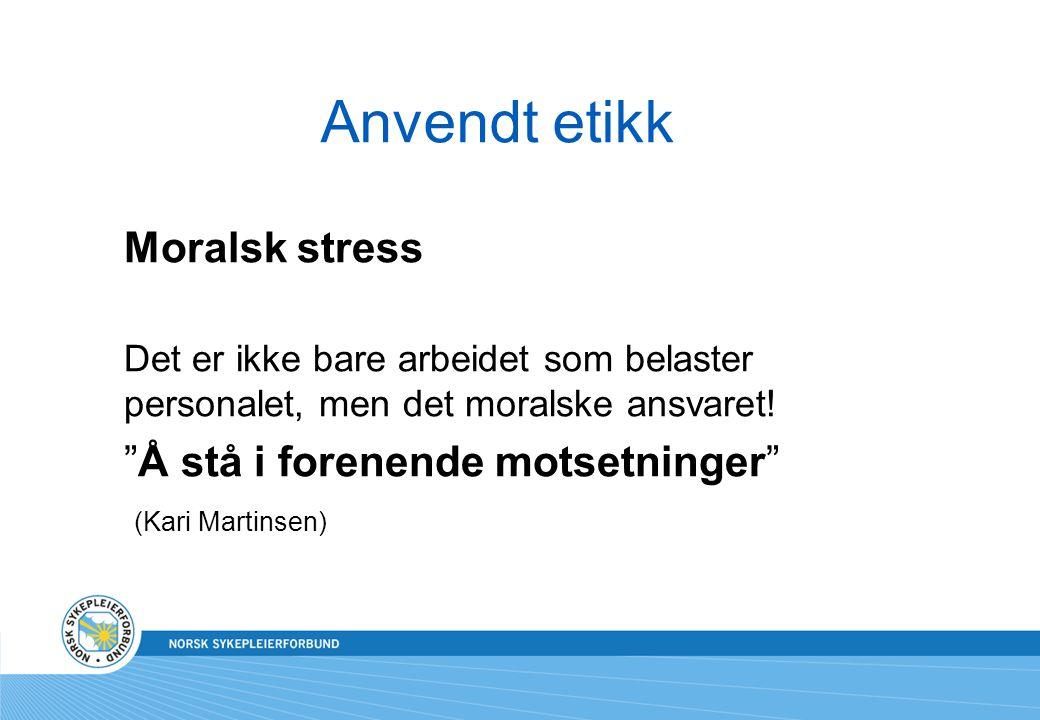 """Anvendt etikk Moralsk stress Det er ikke bare arbeidet som belaster personalet, men det moralske ansvaret! """"Å stå i forenende motsetninger"""" (Kari Mart"""