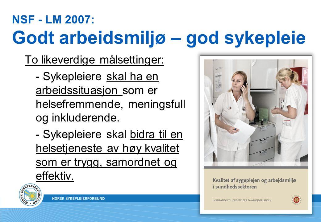 NSF - LM 2007: Godt arbeidsmiljø – god sykepleie To likeverdige målsettinger: - Sykepleiere skal ha en arbeidssituasjon som er helsefremmende, meningsfull og inkluderende.