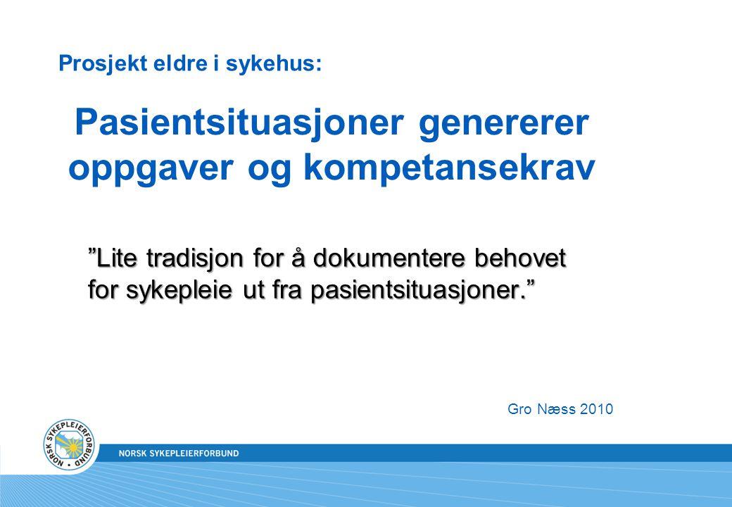 Gro Næss 2010 Pasientsituasjoner genererer oppgaver og kompetansekrav Lite tradisjon for å dokumentere behovet for sykepleie ut fra pasientsituasjoner. Prosjekt eldre i sykehus: