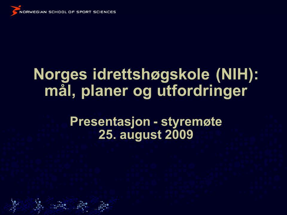 Norges idrettshøgskole (NIH): mål, planer og utfordringer Presentasjon - styremøte 25. august 2009