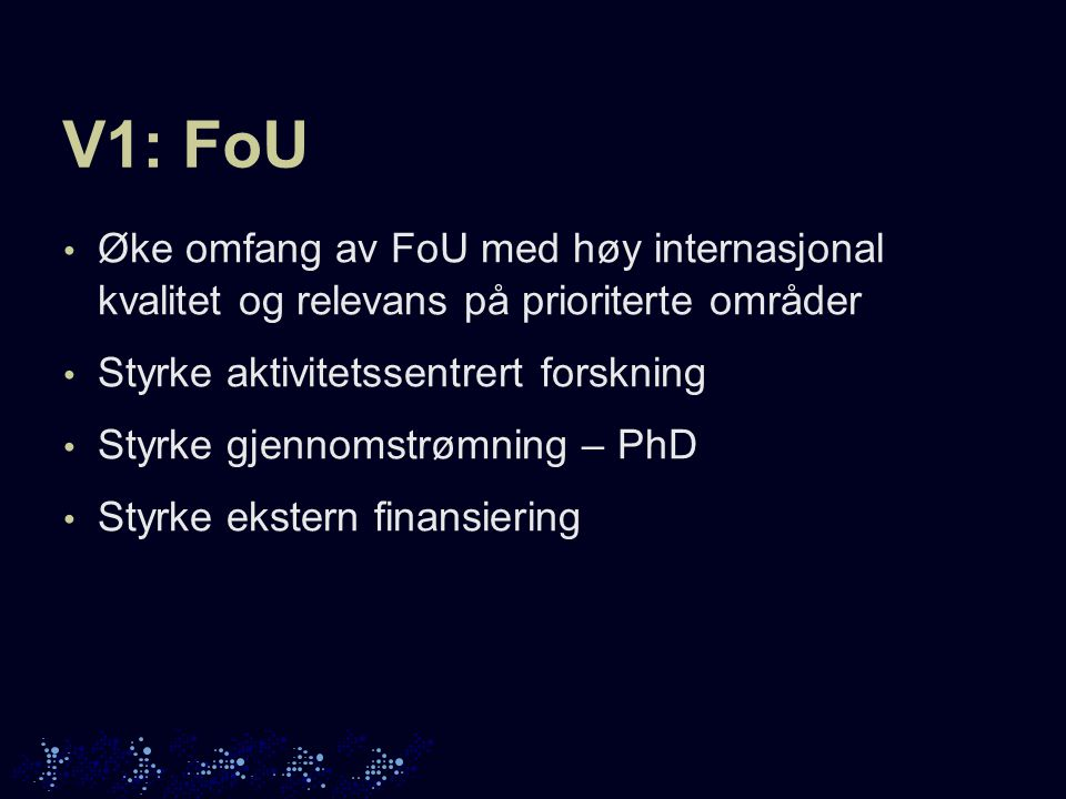 V1: FoU Øke omfang av FoU med høy internasjonal kvalitet og relevans på prioriterte områder Styrke aktivitetssentrert forskning Styrke gjennomstrømning – PhD Styrke ekstern finansiering