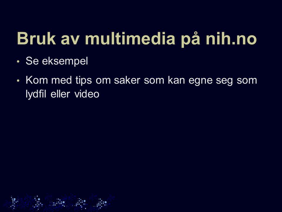 Bruk av multimedia på nih.no Se eksempel Kom med tips om saker som kan egne seg som lydfil eller video