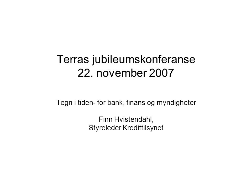 Terras jubileumskonferanse 22. november 2007 Tegn i tiden- for bank, finans og myndigheter Finn Hvistendahl, Styreleder Kredittilsynet