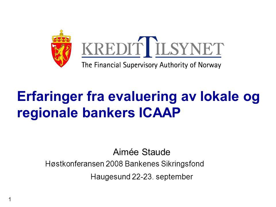 1 Erfaringer fra evaluering av lokale og regionale bankers ICAAP Aimée Staude Høstkonferansen 2008 Bankenes Sikringsfond Haugesund 22-23.