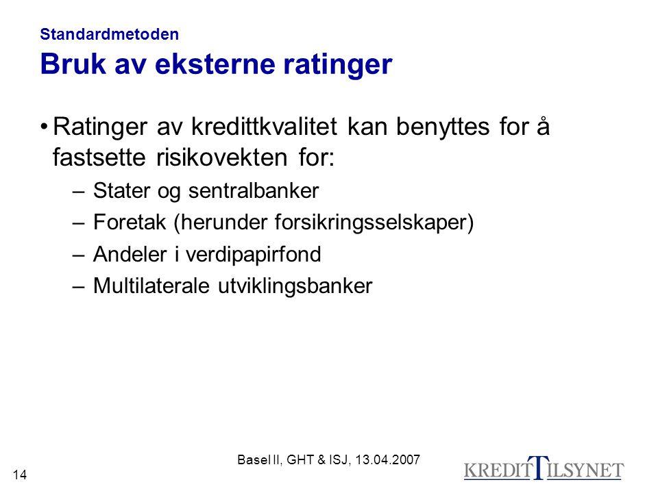 Basel II, GHT & ISJ, 13.04.2007 14 Standardmetoden Bruk av eksterne ratinger Ratinger av kredittkvalitet kan benyttes for å fastsette risikovekten for: –Stater og sentralbanker –Foretak (herunder forsikringsselskaper) –Andeler i verdipapirfond –Multilaterale utviklingsbanker