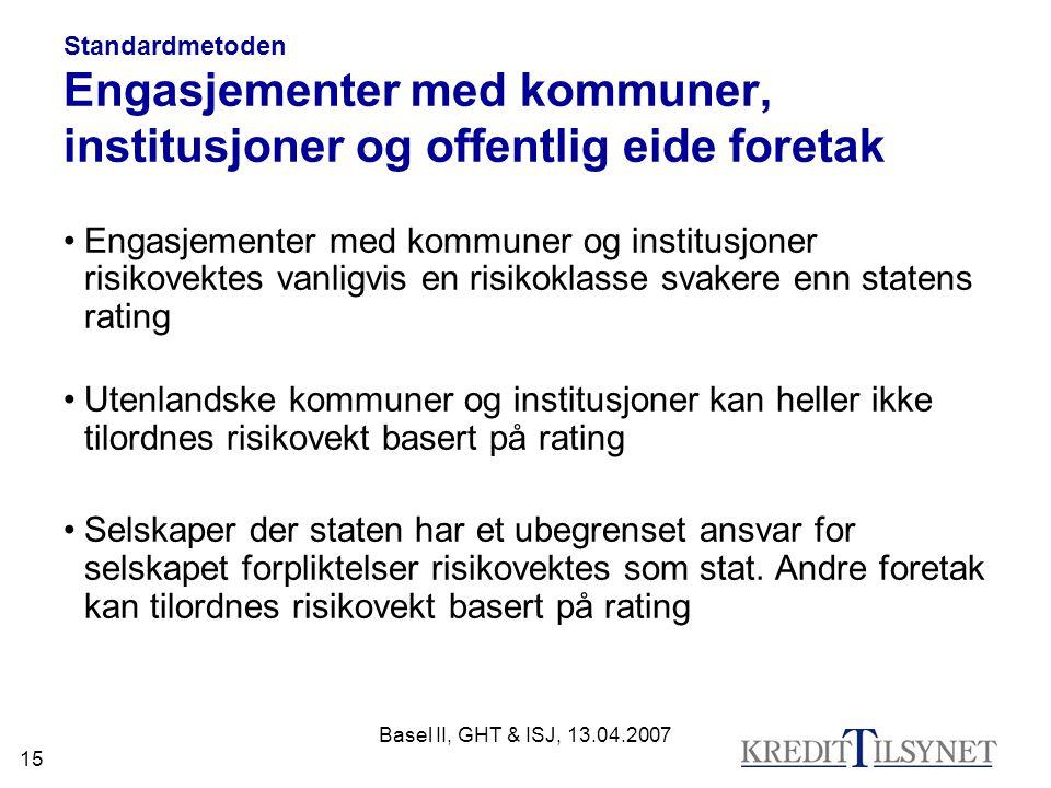 Basel II, GHT & ISJ, 13.04.2007 15 Standardmetoden Engasjementer med kommuner, institusjoner og offentlig eide foretak Engasjementer med kommuner og i