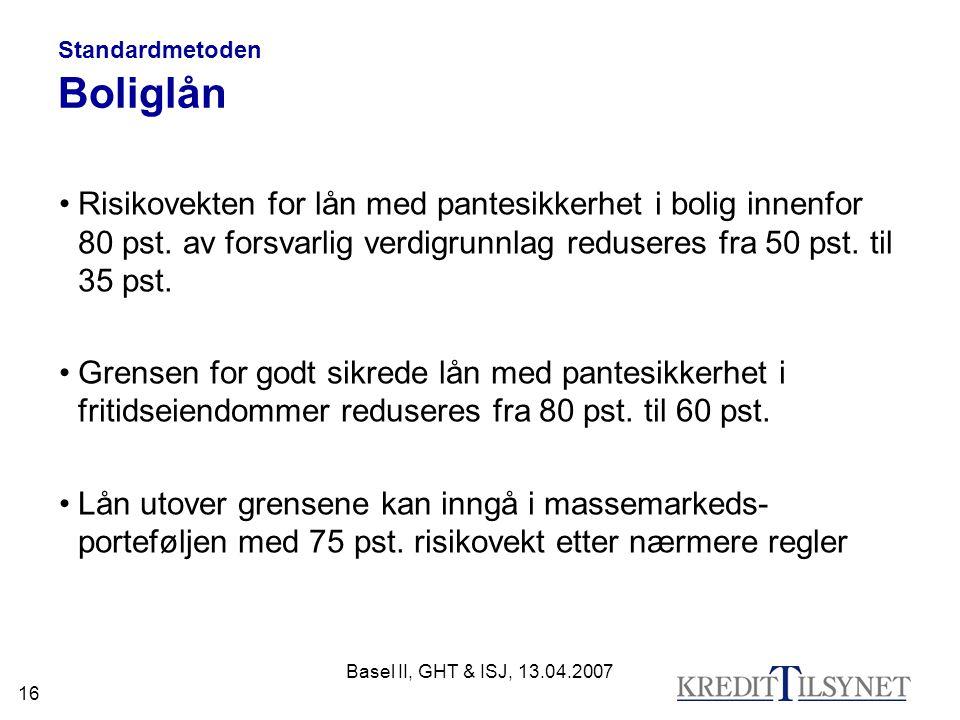 Basel II, GHT & ISJ, 13.04.2007 16 Standardmetoden Boliglån Risikovekten for lån med pantesikkerhet i bolig innenfor 80 pst. av forsvarlig verdigrunnl