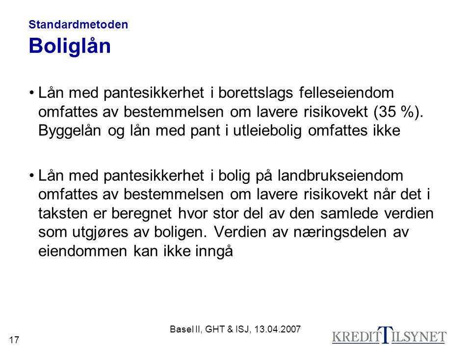 Basel II, GHT & ISJ, 13.04.2007 17 Standardmetoden Boliglån Lån med pantesikkerhet i borettslags felleseiendom omfattes av bestemmelsen om lavere risikovekt (35 %).